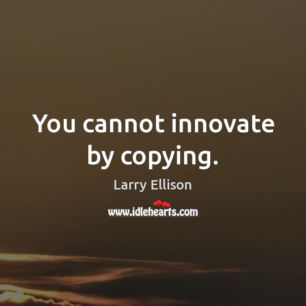 You cannot innovate by copying. Larry Ellison Picture Quote