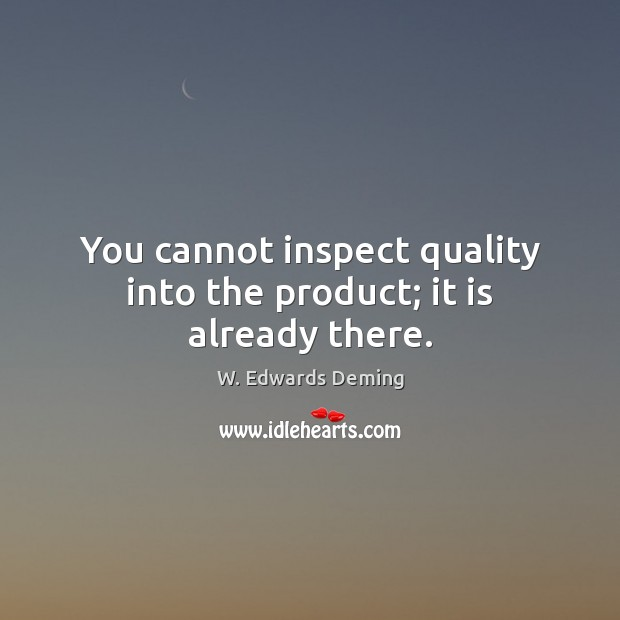 You cannot inspect quality into the product; it is already there. Image