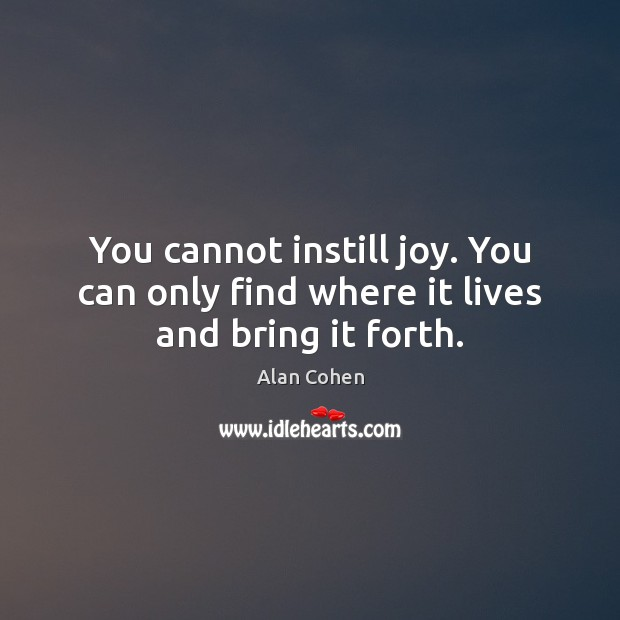 You cannot instill joy. You can only find where it lives and bring it forth. Alan Cohen Picture Quote
