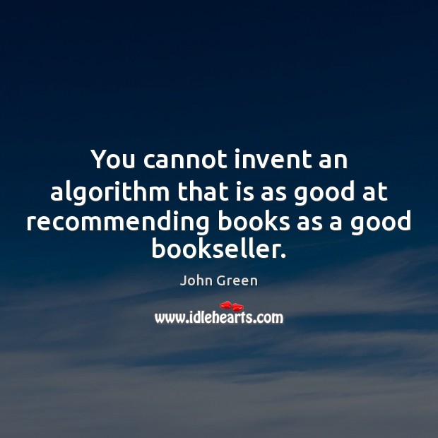 You cannot invent an algorithm that is as good at recommending books as a good bookseller. John Green Picture Quote