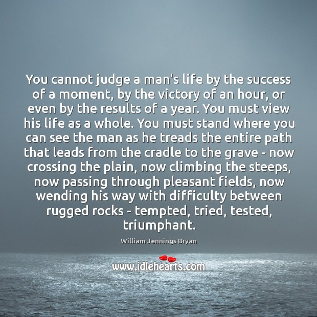 Image, You cannot judge a man's life by the success of a moment,