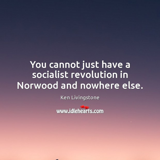 You cannot just have a socialist revolution in Norwood and nowhere else. Ken Livingstone Picture Quote