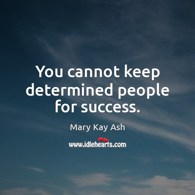 You cannot keep determined people for success. Mary Kay Ash Picture Quote