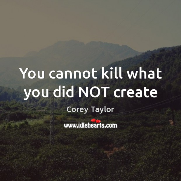 You cannot kill what you did NOT create Corey Taylor Picture Quote