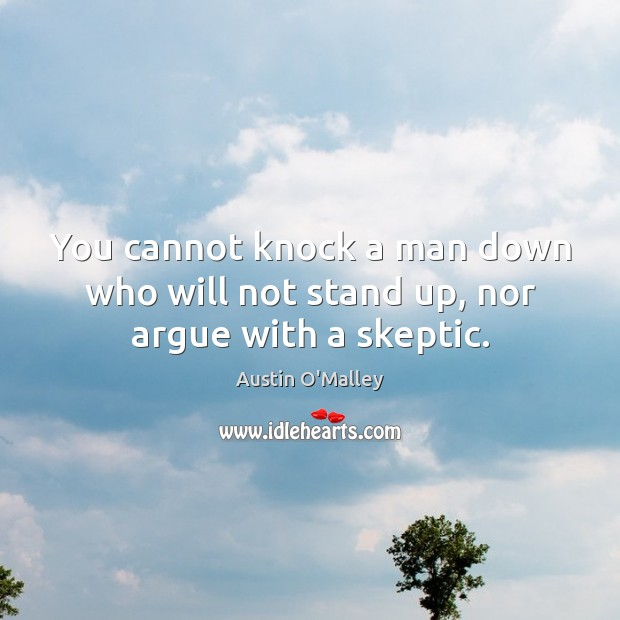 You cannot knock a man down who will not stand up, nor argue with a skeptic. Austin O'Malley Picture Quote