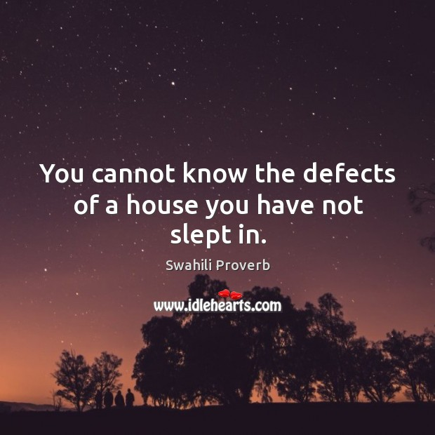 Image, You cannot know the defects of a house you have not slept in.