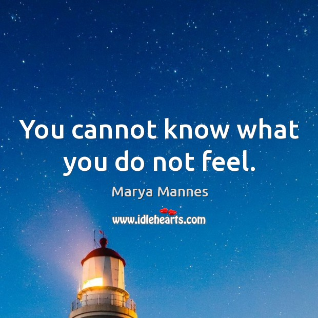 You cannot know what you do not feel. Marya Mannes Picture Quote