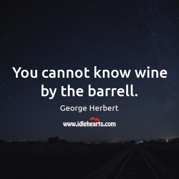 You cannot know wine by the barrell. George Herbert Picture Quote