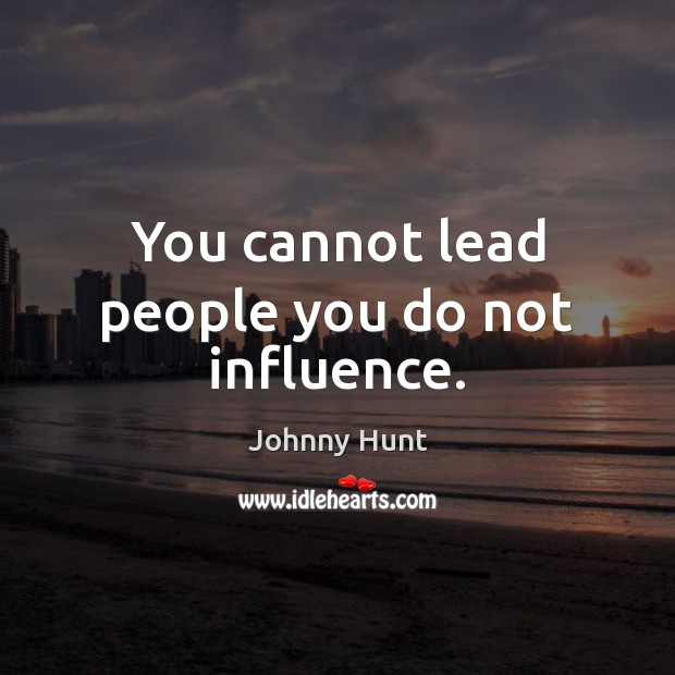 You cannot lead people you do not influence. Image