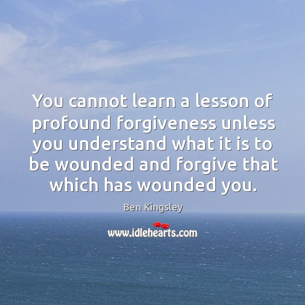 Image, You cannot learn a lesson of profound forgiveness unless you understand what