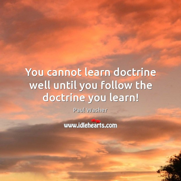 You cannot learn doctrine well until you follow the doctrine you learn! Paul Washer Picture Quote
