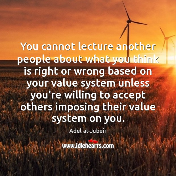 You cannot lecture another people about what you think is right or Image