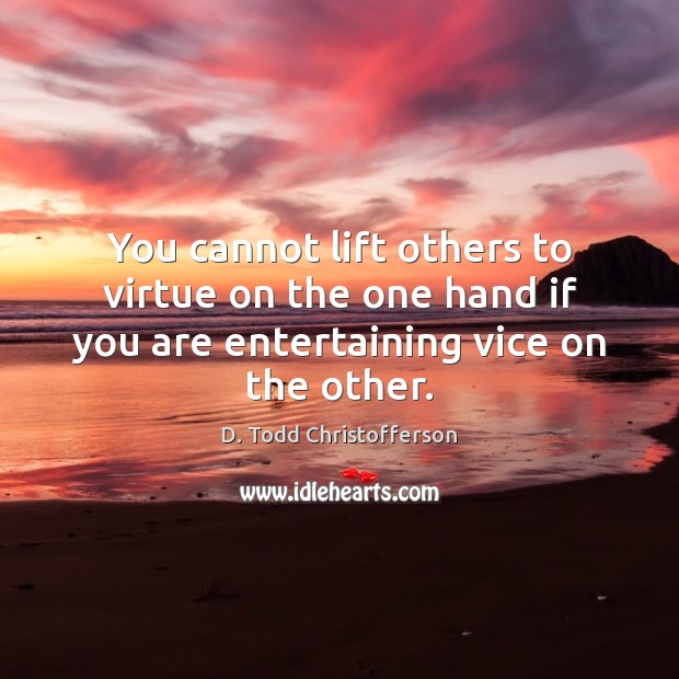 Image, You cannot lift others to virtue on the one hand if you