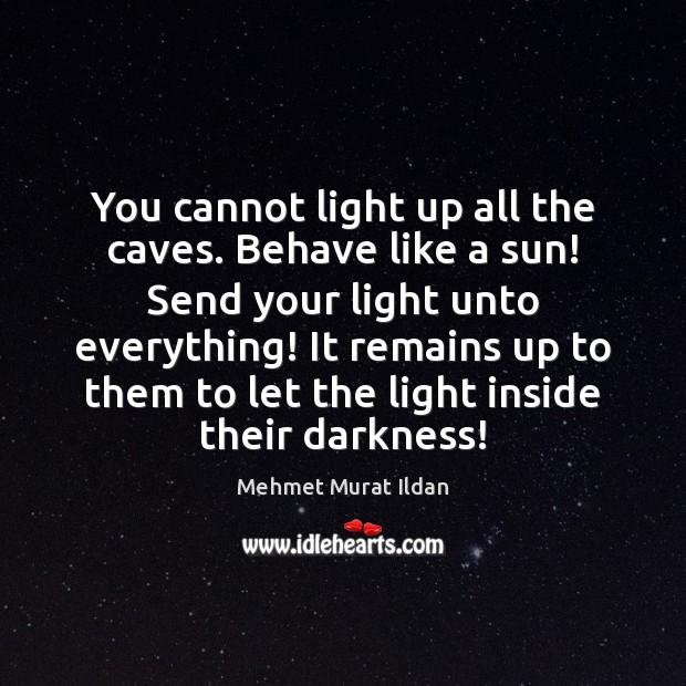 Image, You cannot light up all the caves. Behave like a sun! Send