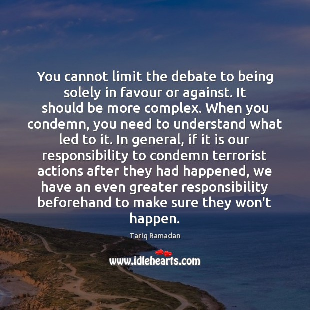 You cannot limit the debate to being solely in favour or against. Tariq Ramadan Picture Quote