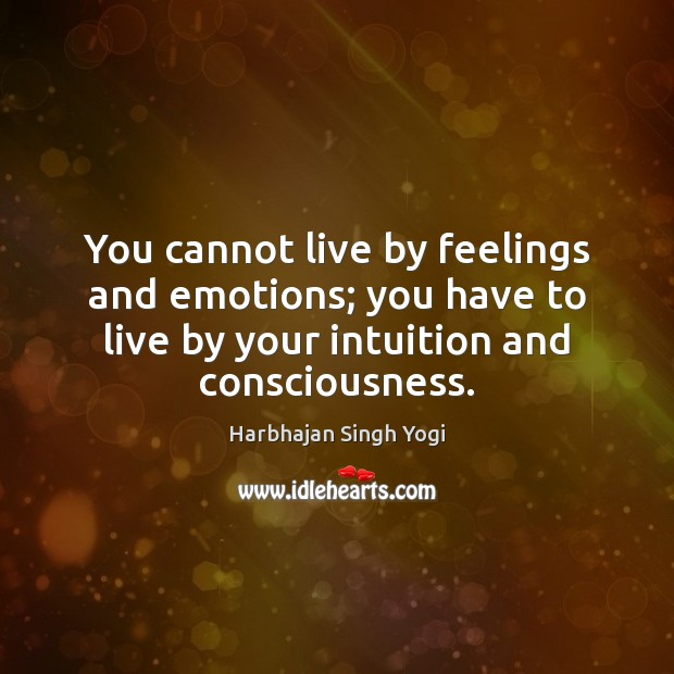 You cannot live by feelings and emotions; you have to live by Harbhajan Singh Yogi Picture Quote