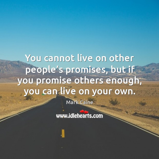Image, You cannot live on other people's promises, but if you promise others enough, you can live on your own.
