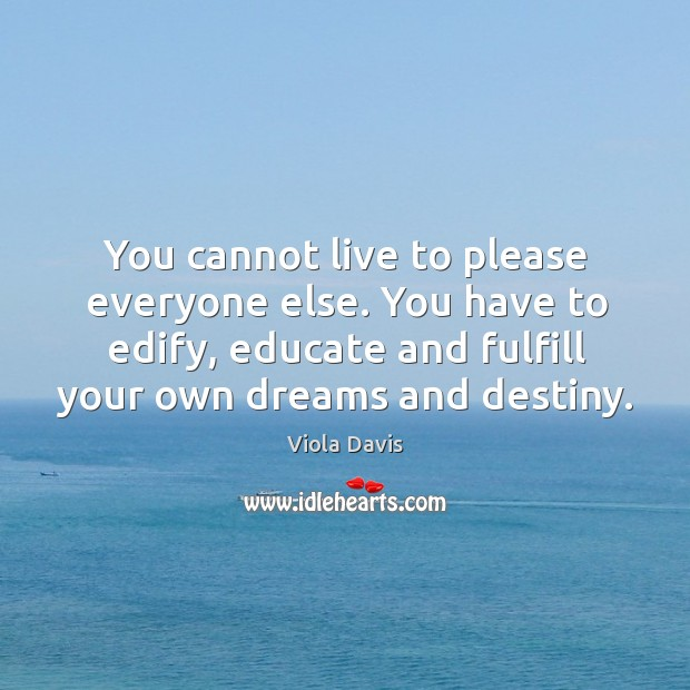 You cannot live to please everyone else. You have to edify, educate Viola Davis Picture Quote