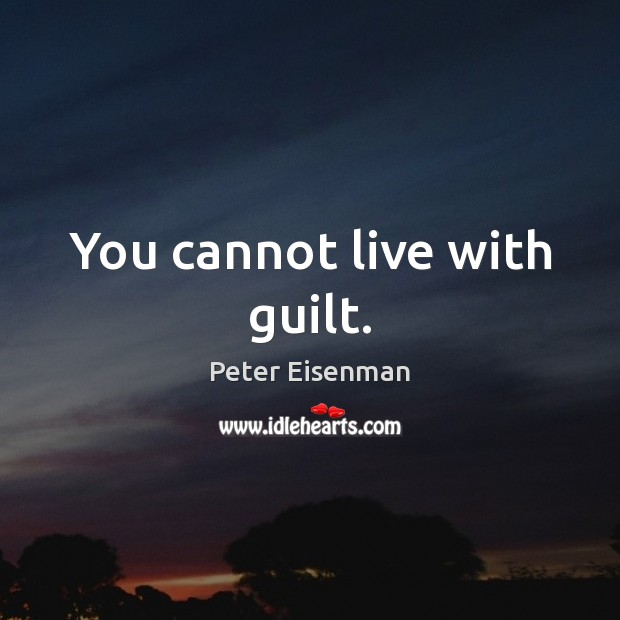 You cannot live with guilt. Peter Eisenman Picture Quote