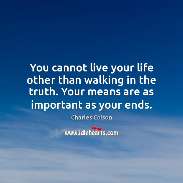 You cannot live your life other than walking in the truth. Your Charles Colson Picture Quote