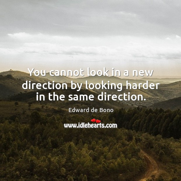 Image, You cannot look in a new direction by looking harder in the same direction.