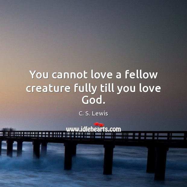 You cannot love a fellow creature fully till you love God. Image