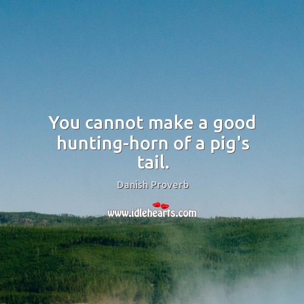 Image, You cannot make a good hunting-horn of a pig's tail.