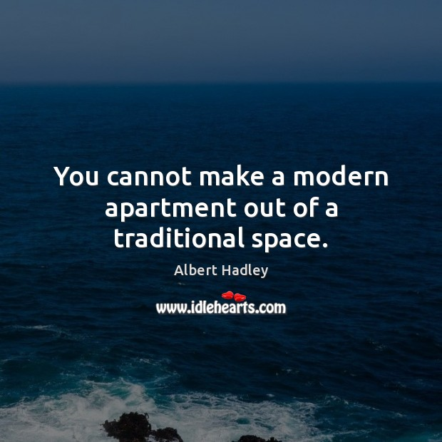 You cannot make a modern apartment out of a traditional space. Image