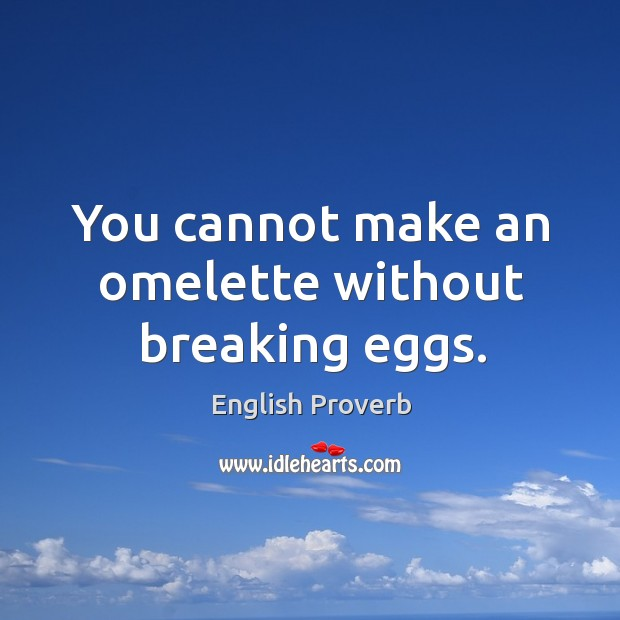 Image, You cannot make an omelette without breaking eggs.