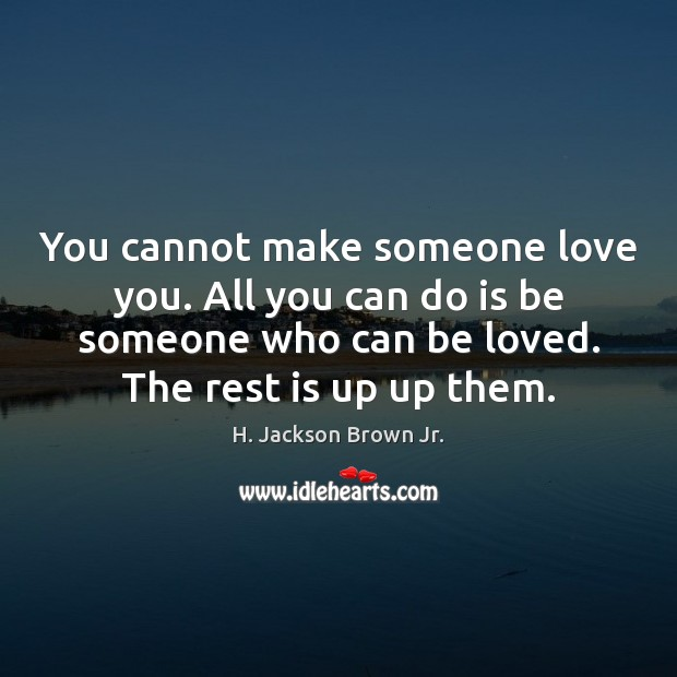 You cannot make someone love you. All you can do is be H. Jackson Brown Jr. Picture Quote