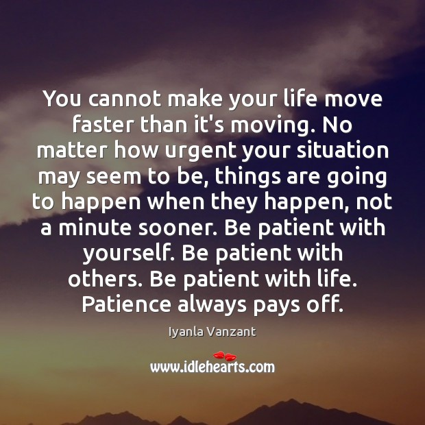 Image, You cannot make your life move faster than it's moving. No matter