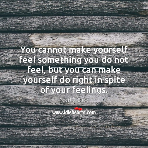 You cannot make yourself feel something you do not feel, but you Pearl S. Buck Picture Quote