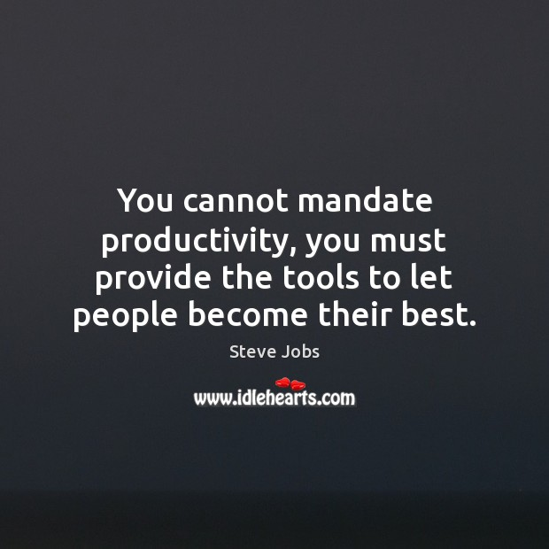 You cannot mandate productivity, you must provide the tools to let people Image