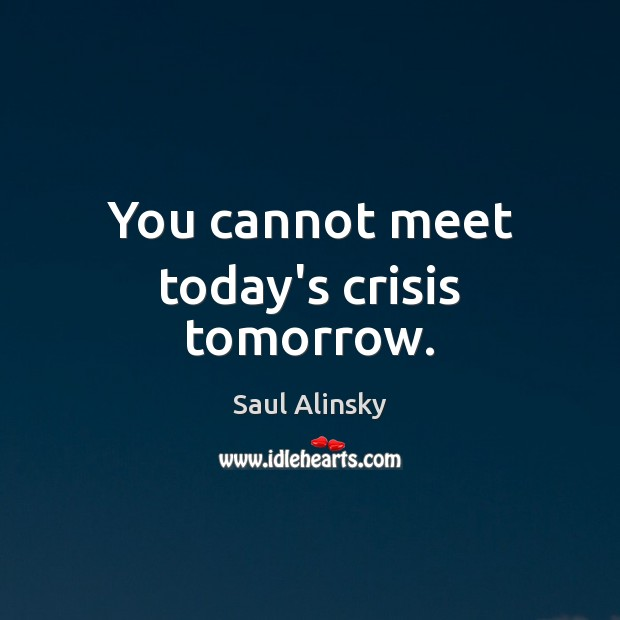 You cannot meet today's crisis tomorrow. Saul Alinsky Picture Quote