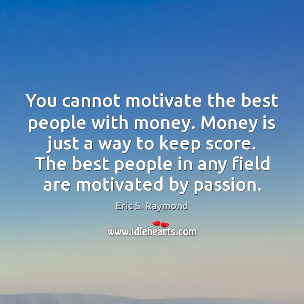 You cannot motivate the best people with money. Money is just a Passion Quotes Image