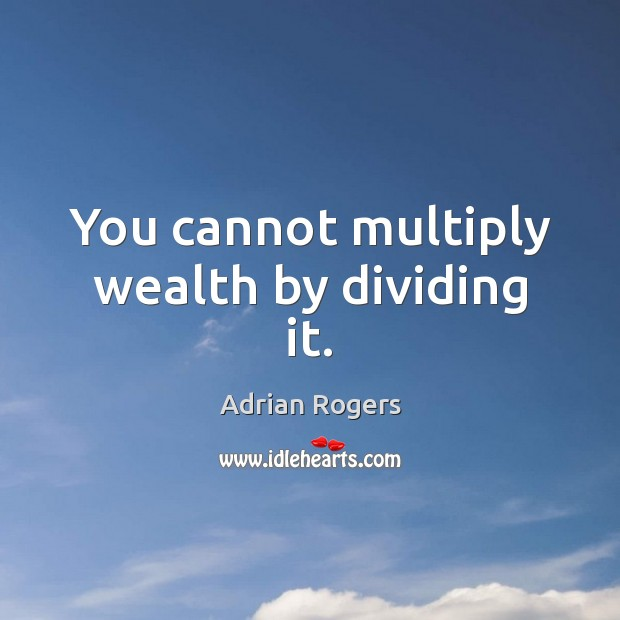 You cannot multiply wealth by dividing it. Adrian Rogers Picture Quote