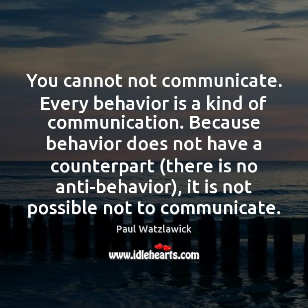 You cannot not communicate. Every behavior is a kind of communication. Because Paul Watzlawick Picture Quote