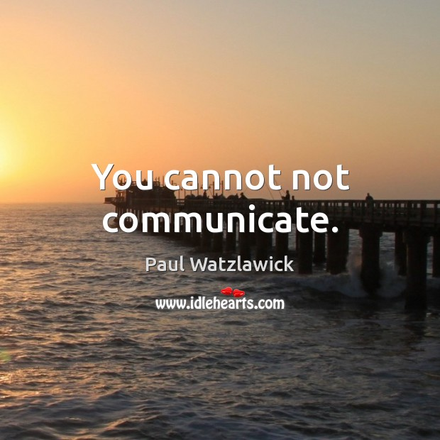 You cannot not communicate. Paul Watzlawick Picture Quote