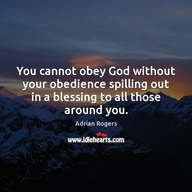 You cannot obey God without your obedience spilling out in a blessing Adrian Rogers Picture Quote
