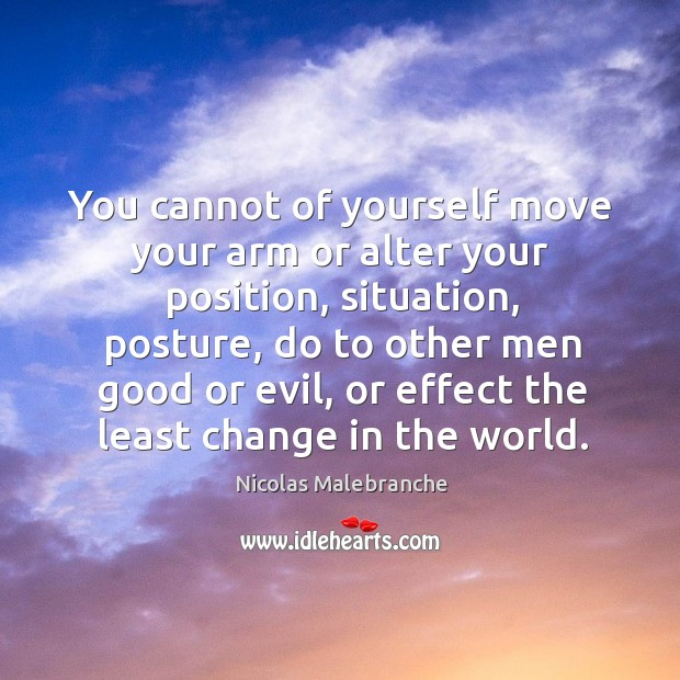 You cannot of yourself move your arm or alter your position Nicolas Malebranche Picture Quote
