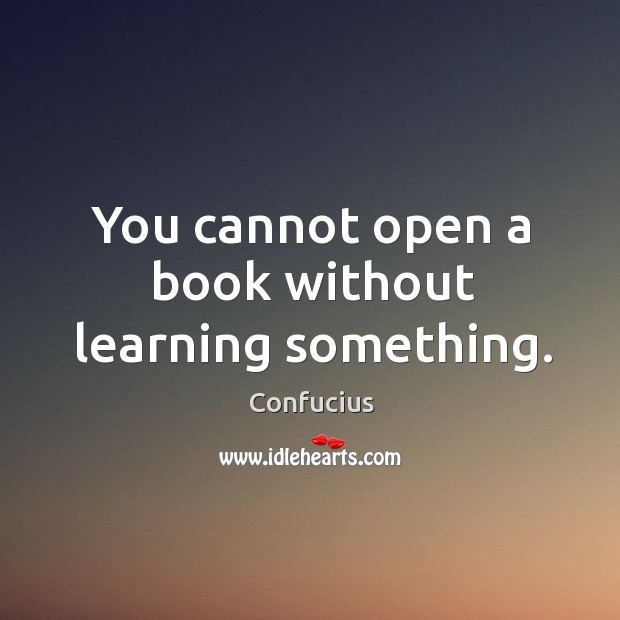 You cannot open a book without learning something. Image
