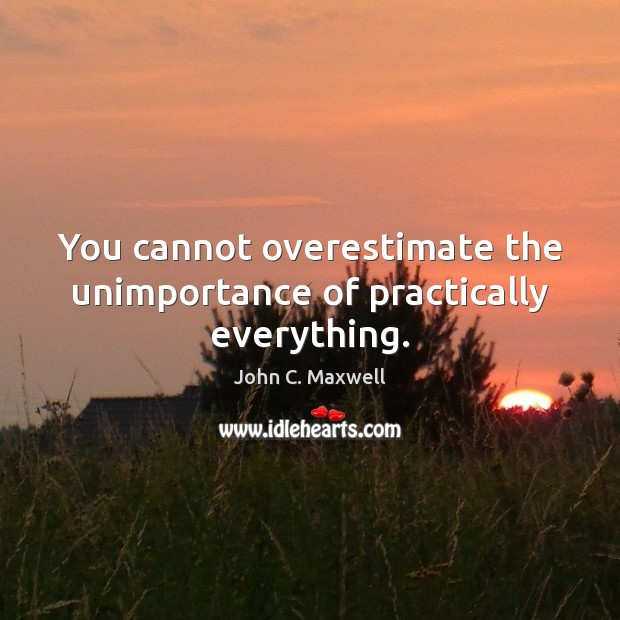 You cannot overestimate the unimportance of practically everything. Image