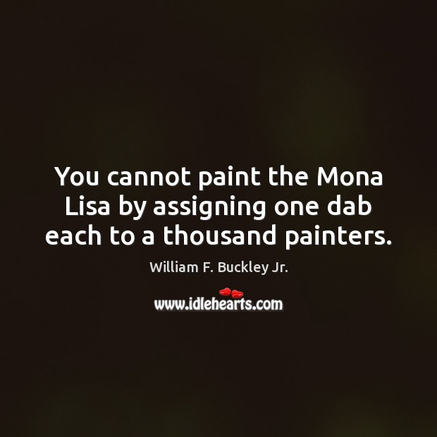 You cannot paint the Mona Lisa by assigning one dab each to a thousand painters. William F. Buckley Jr. Picture Quote