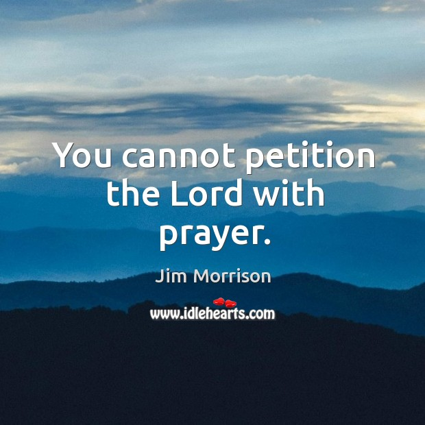 You cannot petition the Lord with prayer. Image
