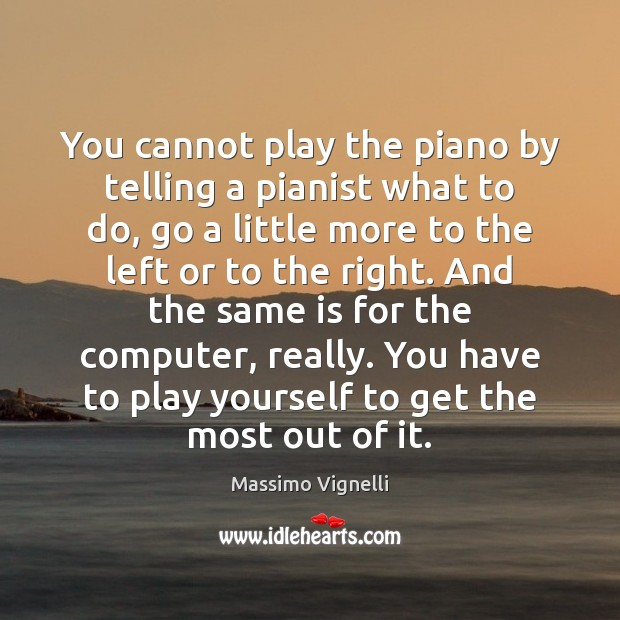 You cannot play the piano by telling a pianist what to do, Computers Quotes Image