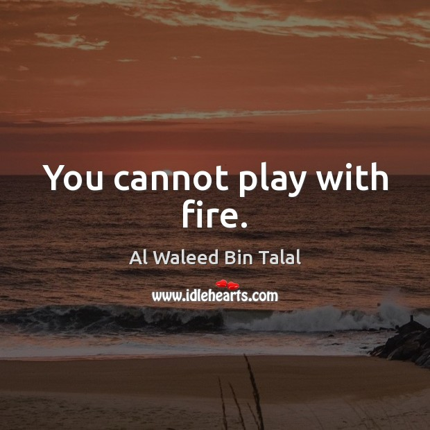 You cannot play with fire. Image