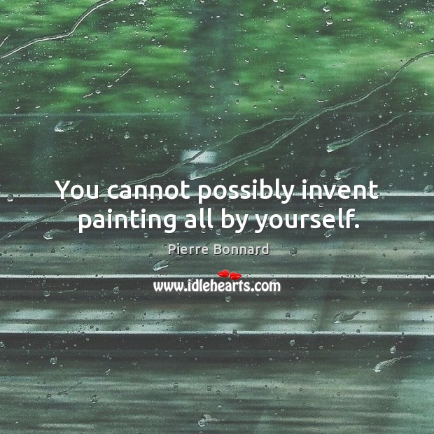 You cannot possibly invent painting all by yourself. Image