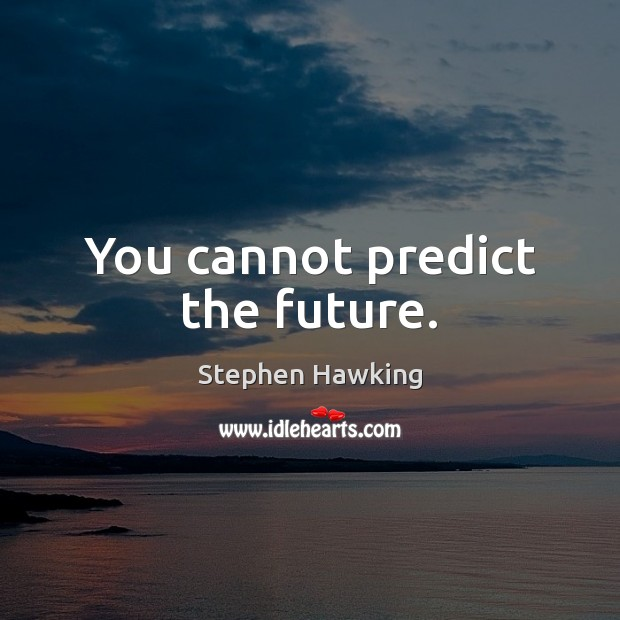 You cannot predict the future. Image