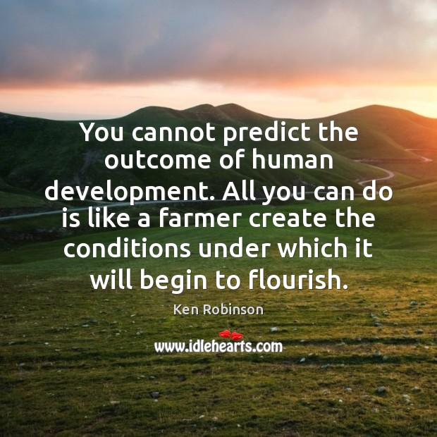 You cannot predict the outcome of human development. All you can do Ken Robinson Picture Quote