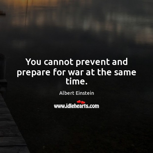 You cannot prevent and prepare for war at the same time. Image